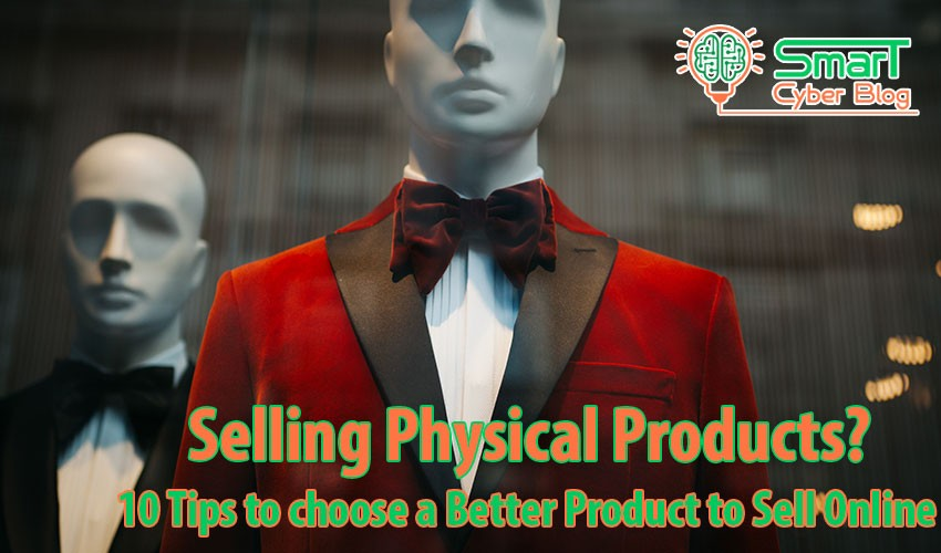 10 Tips for Choosing a Better Physical Products to Sell Online